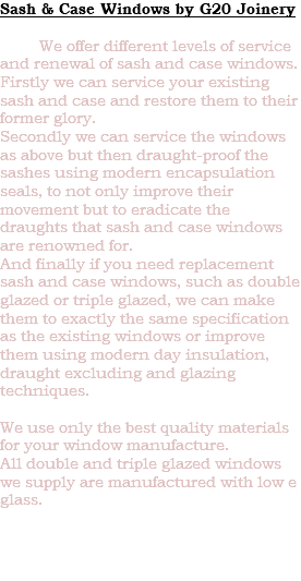 Sash & Case Windows by G20 Joinery We offer different levels of service and renewal of sash and case windows. Firstly we can service your existing sash and case and restore them to their former glory. Secondly we can service the windows as above but then draught-proof the sashes using modern encapsulation seals, to not only improve their movement but to eradicate the draughts that sash and case windows are renowned for. And finally if you need replacement sash and case windows, such as double glazed or triple glazed, we can make them to exactly the same specification as the existing windows or improve them using modern day insulation, draught excluding and glazing techniques. We use only the best quality materials for your window manufacture. All double and triple glazed windows we supply are manufactured with low e glass.